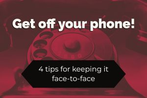 Get off your phone! 4 tips for keeping it face-to-face (1)
