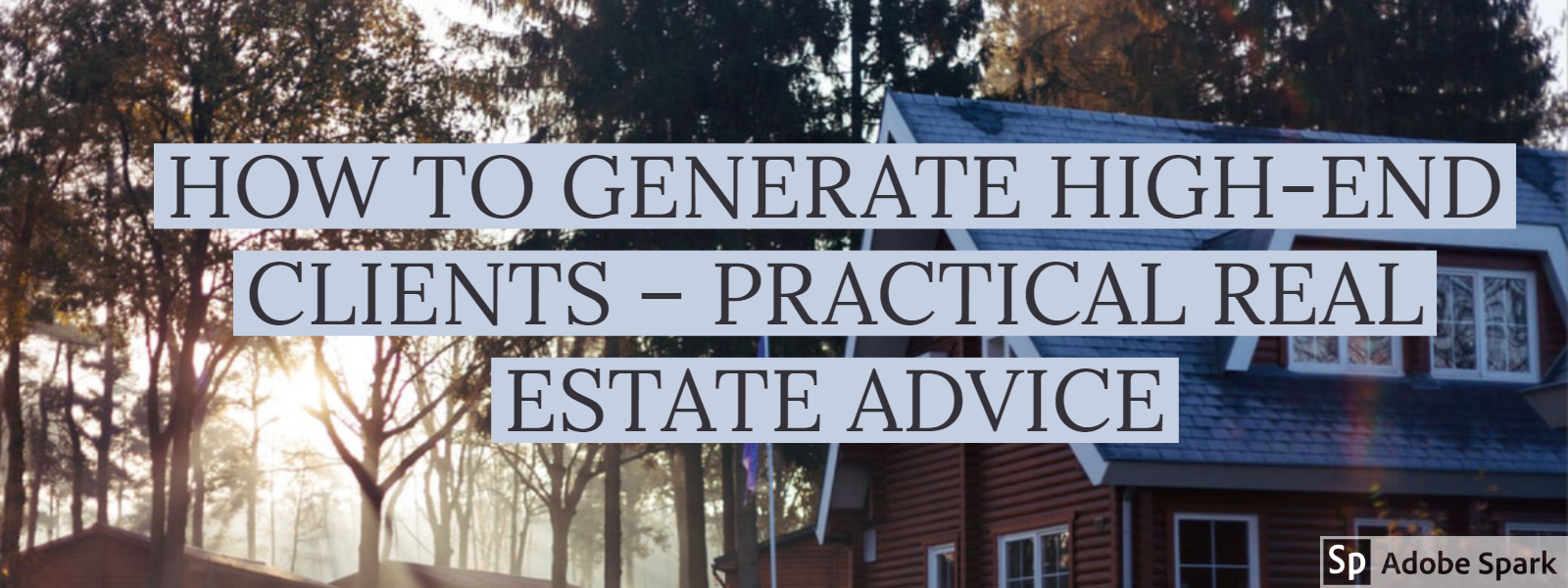 HOW TO GENERATE HIGH-END CLIENTS – PRACTICAL REAL ESTATE ADVICE